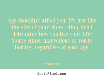 Age shouldn't affect you. it's just like the size of your.. Steven Morrissey best life quote