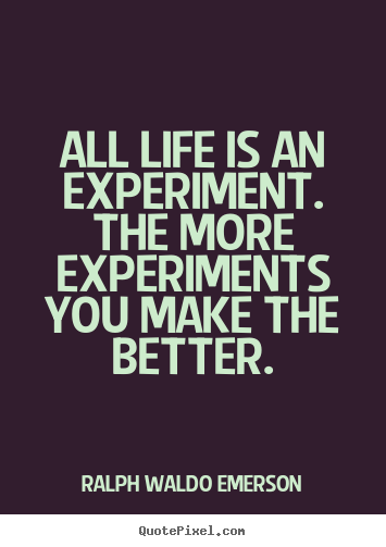 Life quotes - All life is an experiment. the more experiments you make the better.