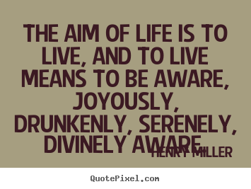 Henry Miller picture quotes - The aim of life is to live, and to live means to be.. - Life quotes