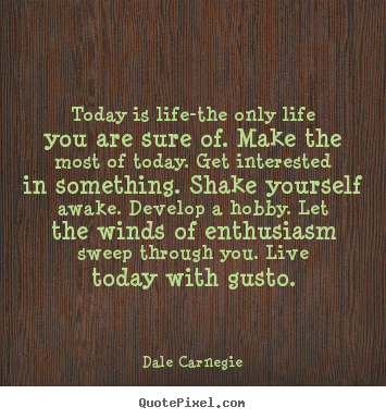 Today is life-the only life you are sure of. make the most of.. Dale Carnegie  life quote