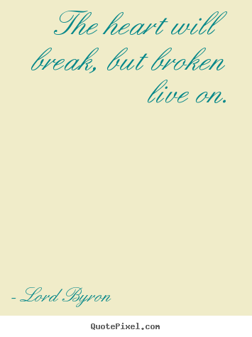 The heart will break, but broken live on. Lord Byron top life quotes