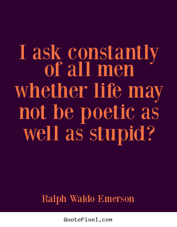 Quotes about life - I ask constantly of all men whether life may not be poetic as..