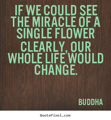 Buddha picture quotes - If we could see the miracle of a single flower.. - Life quotes