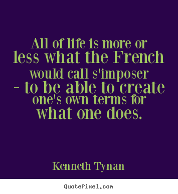 Kenneth Tynan picture quotes - All of life is more or less what the french would.. - Life quotes