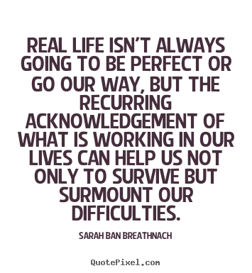 Sarah Ban Breathnach picture quotes - Real life isn't always going to be perfect or go our way,.. - Life quotes