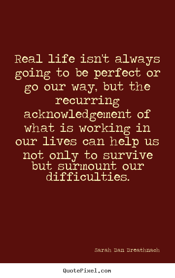 Life quotes - Real life isn't always going to be perfect or go our way,..