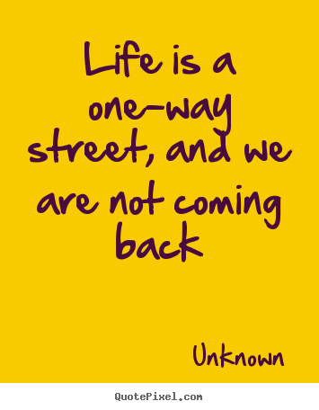 Life quote - Life is a one-way street, and we are not..