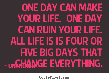 Quotes about life - One day can make your life.  one day can ruin your..