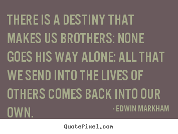 Design custom picture quotes about life - There is a destiny that makes us brothers: none goes..