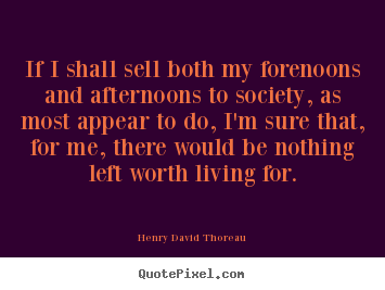 If i shall sell both my forenoons and afternoons.. Henry David Thoreau  life quotes