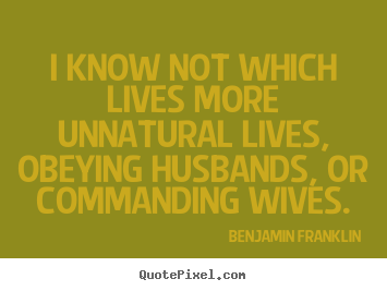 Diy picture quotes about life - I know not which lives more unnatural lives, obeying husbands,..