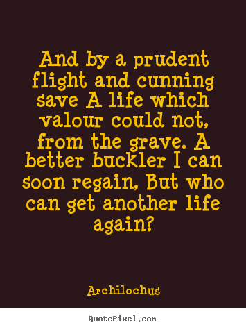 Life quotes - And by a prudent flight and cunning save a life which valour..