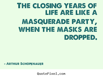 Arthur Schopenauer picture quotes - The closing years of life are like a masquerade party, when the.. - Life quotes