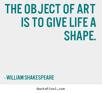 The object of art is to give life a shape. William Shakespeare  life quote