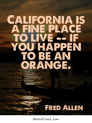 Quote about life - California is a fine place to live -- if you happen to be..