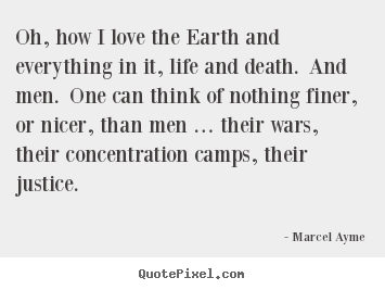 Oh, how i love the earth and everything in it, life.. Marcel Ayme top life quotes