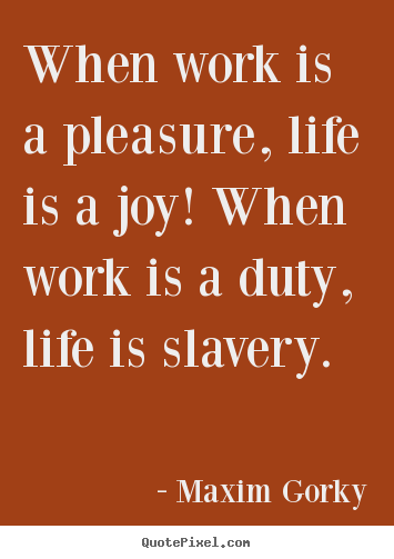 Maxim Gorky image quotes - When work is a pleasure, life is a joy! when work is a duty,.. - Life quotes