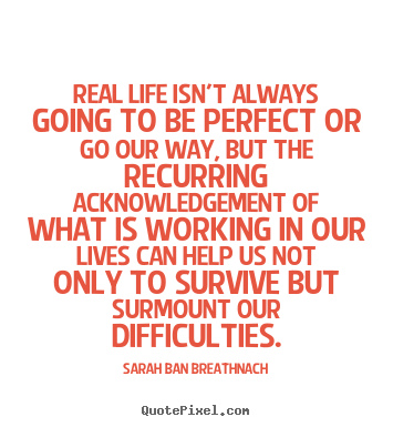 Real life isn't always going to be perfect or go our way, but the recurring.. Sarah Ban Breathnach great life quotes