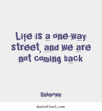Quotes about life - Life is a one-way street, and we are not coming back