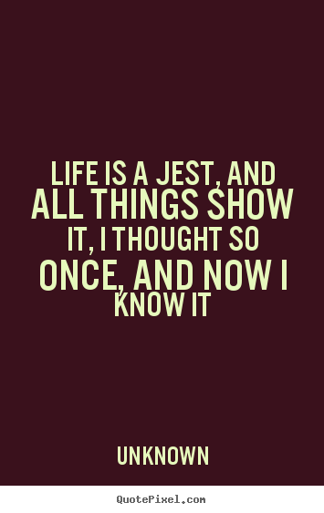 Customize picture quotes about life - Life is a jest, and all things show it, i thought..