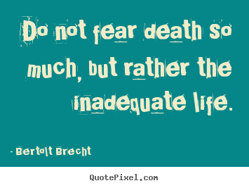 Bertolt Brecht picture quotes - Do not fear death so much, but rather the inadequate.. - Life quotes