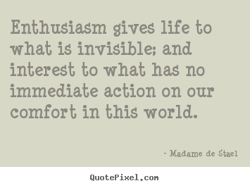 Madame De Stael picture quotes - Enthusiasm gives life to what is invisible; and interest to what has no.. - Life sayings
