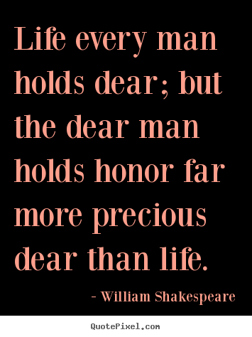 Life every man holds dear; but the dear man holds honor.. William Shakespeare best life quote