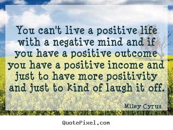 Life sayings - You can't live a positive life with a negative mind and if you..