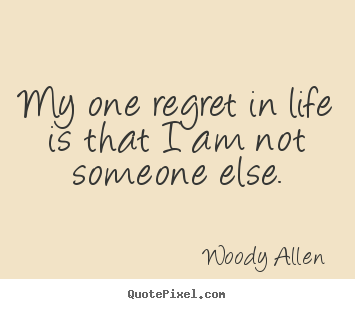 How to make picture quotes about life - My one regret in life is that i am not someone..
