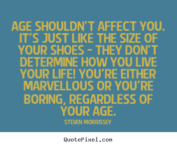 Quote about life - Age shouldn't affect you. it's just like the size of your shoes - they..