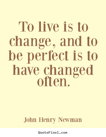 To live is to change, and to be perfect is to have changed often. John Henry Newman good life quote