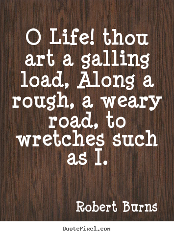 O life! thou art a galling load, along a.. Robert Burns famous life quotes