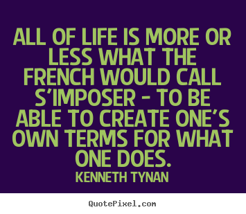 Quote about life - All of life is more or less what the french would call s'imposer..