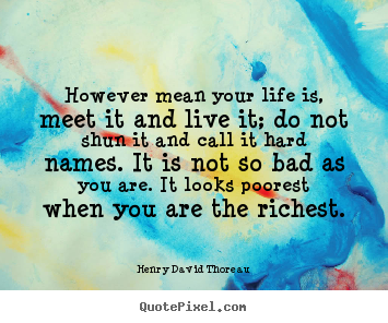 Henry David Thoreau picture quotes - However mean your life is, meet it and live it; do not shun it and call.. - Life quotes