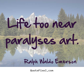 Life quotes - Life too near paralyses art.