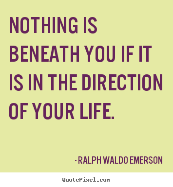 Life quotes - Nothing is beneath you if it is in the direction..