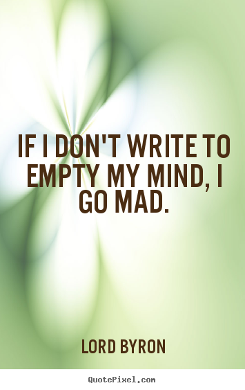 If i don't write to empty my mind, i go mad. Lord Byron popular life quotes