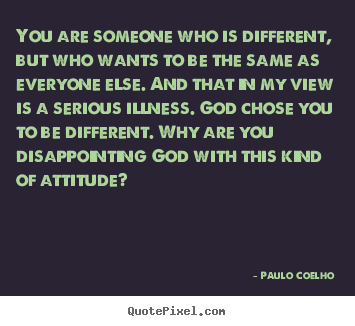 Paulo Coelho picture quote - You are someone who is different, but who wants to be the same as everyone.. - Life quotes