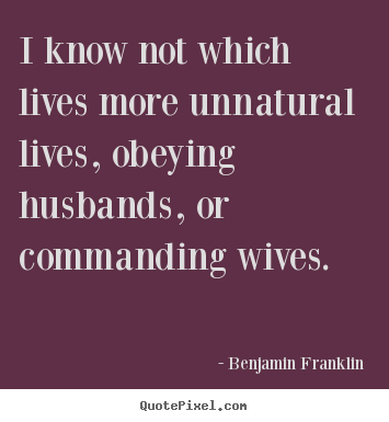 I know not which lives more unnatural lives, obeying.. Benjamin Franklin best life quotes