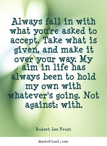 Sayings about life - Always fall in with what you're asked to accept. take what is..