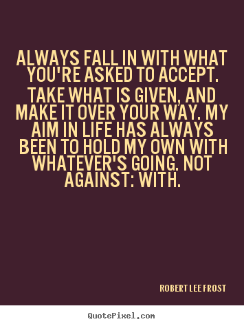 Life quotes - Always fall in with what you're asked to..