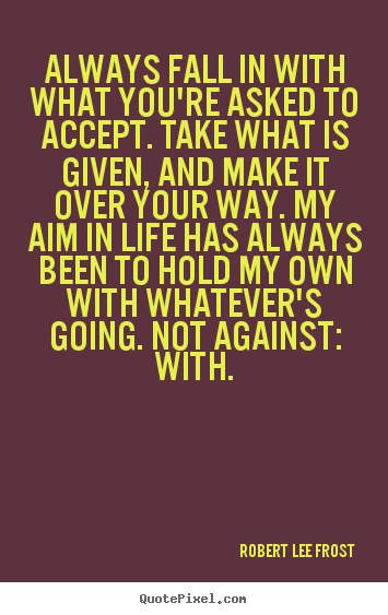 Make picture quote about life - Always fall in with what you're asked to accept. take..