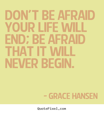Quotes about life - Don't be afraid your life will end; be afraid that it will..