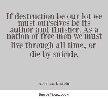 Abraham Lincoln picture quotes - If destruction be our lot we must ourselves be its author.. - Life quotes