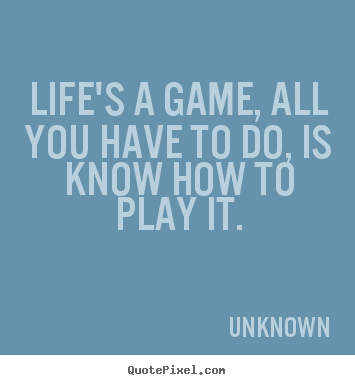 Life's a game, all you have to do, is know how.. Unknown great life quote