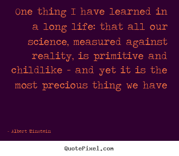 Quotes about life - One thing i have learned in a long life: that all our science, measured..