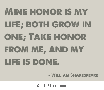 Life quote - Mine honor is my life; both grow in one; take honor..