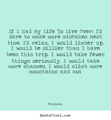 Quotes about life - If i had my life to live over: i'd dare to make more mistakes next..