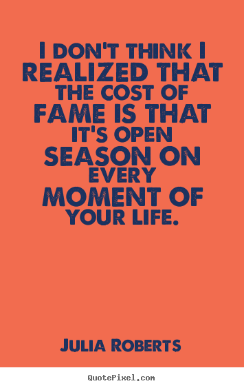 Quotes about life - I don't think i realized that the cost of fame is..