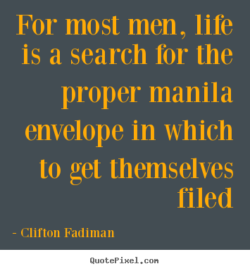 For most men, life is a search for the proper manila.. Clifton Fadiman great life quote
